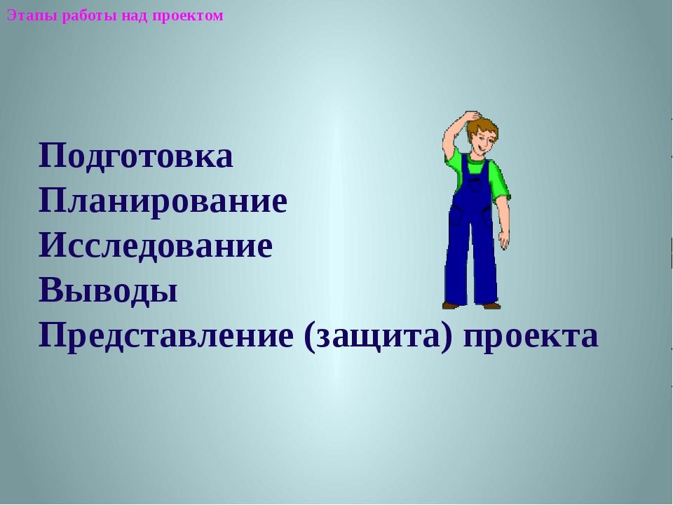 Подготовка Планирование Исследование Выводы Представление (защита) проекта Э...
