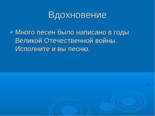 Вдохновение Много песен было написано в годы Великой Отечественной войны. Исп