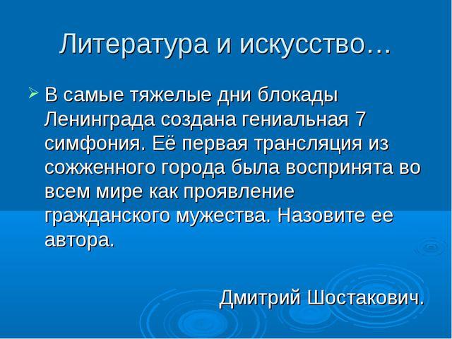 Литература и искусство… В самые тяжелые дни блокады Ленинграда создана гениал...