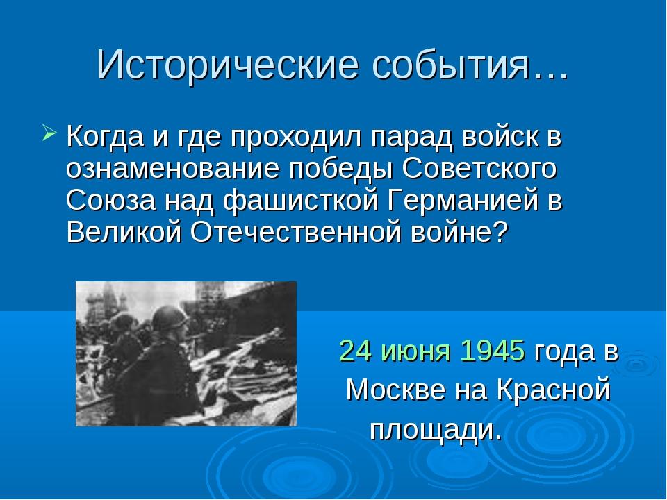 Исторические события… Когда и где проходил парад войск в ознаменование победы...