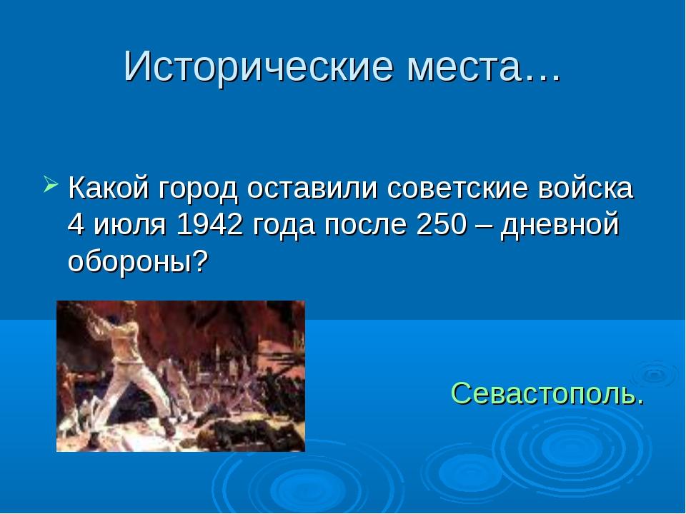 Исторические места… Какой город оставили советские войска 4 июля 1942 года по...