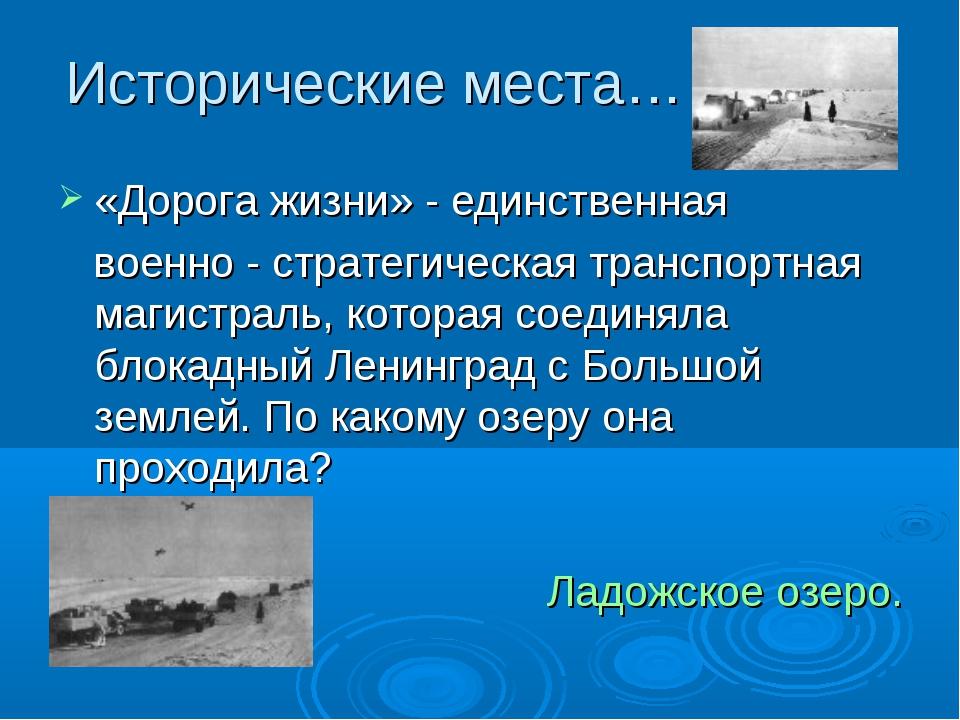 Исторические места… «Дорога жизни» - единственная военно - стратегическая тра...