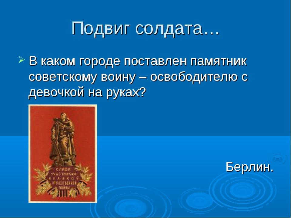 Подвиг солдата… В каком городе поставлен памятник советскому воину – освободи...