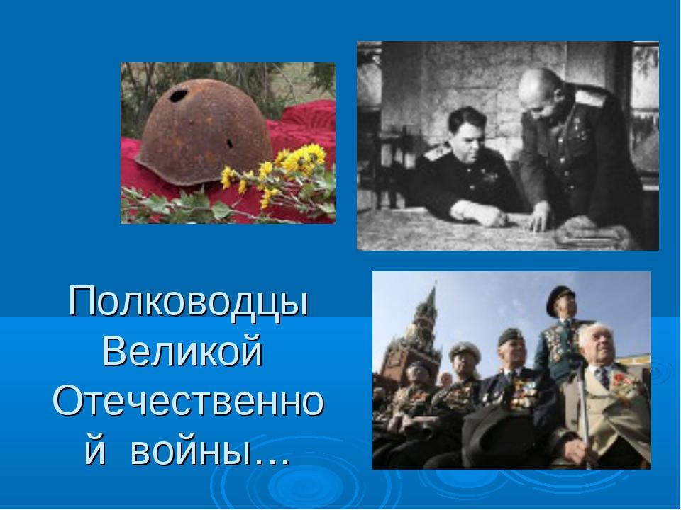 Полководцы Великой Отечественной войны…