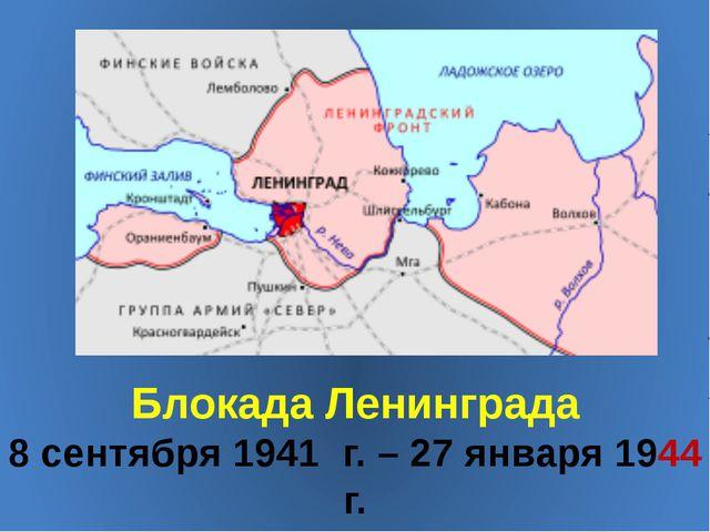 Блокада Ленинграда 8 сентября 1941 г. – 27 января 1944 г.