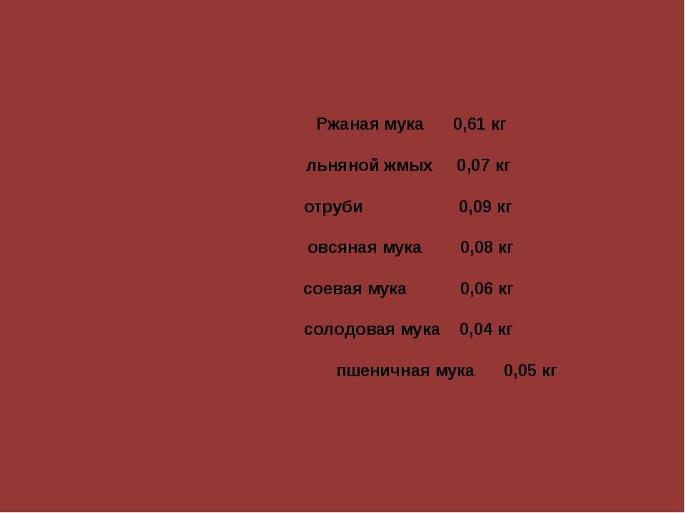 Ржаная мука 0,61 кг льняной жмых 0,07 кг отруби 0,09 кг  овся...
