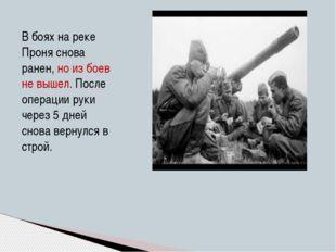 В боях на реке Проня снова ранен, но из боев не вышел. После операции руки че