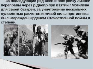 За последующие ряд боев и постройку личной переправы через р.Днепр при взятии
