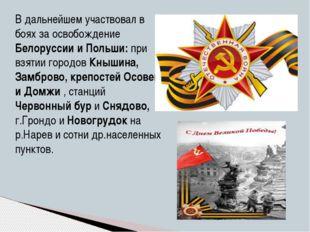В дальнейшем участвовал в боях за освобождение Белоруссии и Польши: при взяти