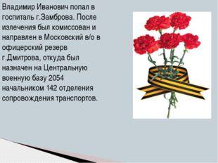 Владимир Иванович попал в госпиталь г.Замброва. После излечения был комиссова