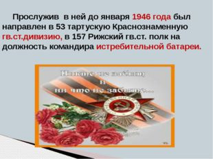 Прослужив в ней до января 1946 года был направлен в 53 тартускую Краснознамен