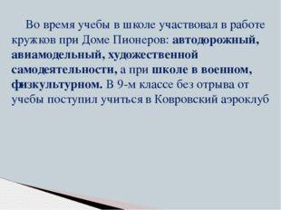 Во время учебы в школе участвовал в работе кружков при Доме Пионеров: автодор