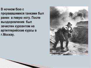 В ночном бою с прорвавшимися танками был ранен в левую ногу. После выздоровле