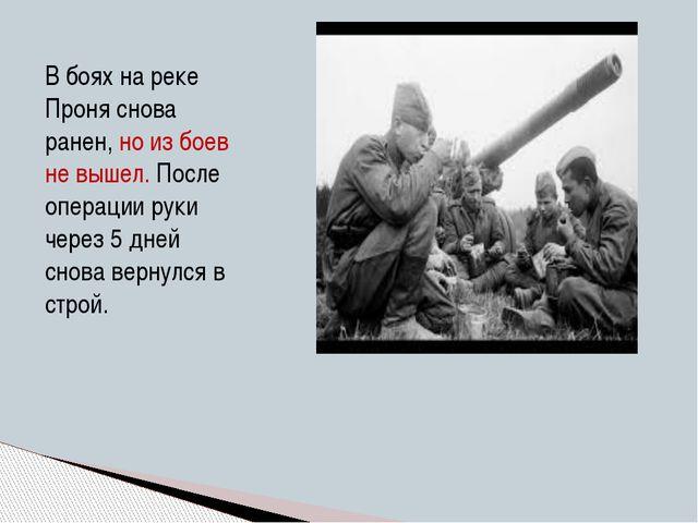 В боях на реке Проня снова ранен, но из боев не вышел. После операции руки че...