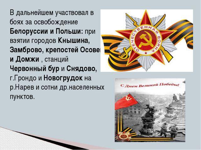 В дальнейшем участвовал в боях за освобождение Белоруссии и Польши: при взяти...