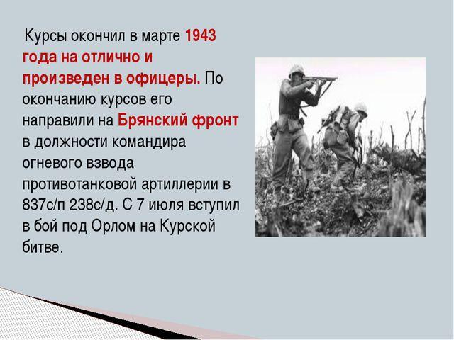 Курсы окончил в марте 1943 года на отлично и произведен в офицеры. По оконча...