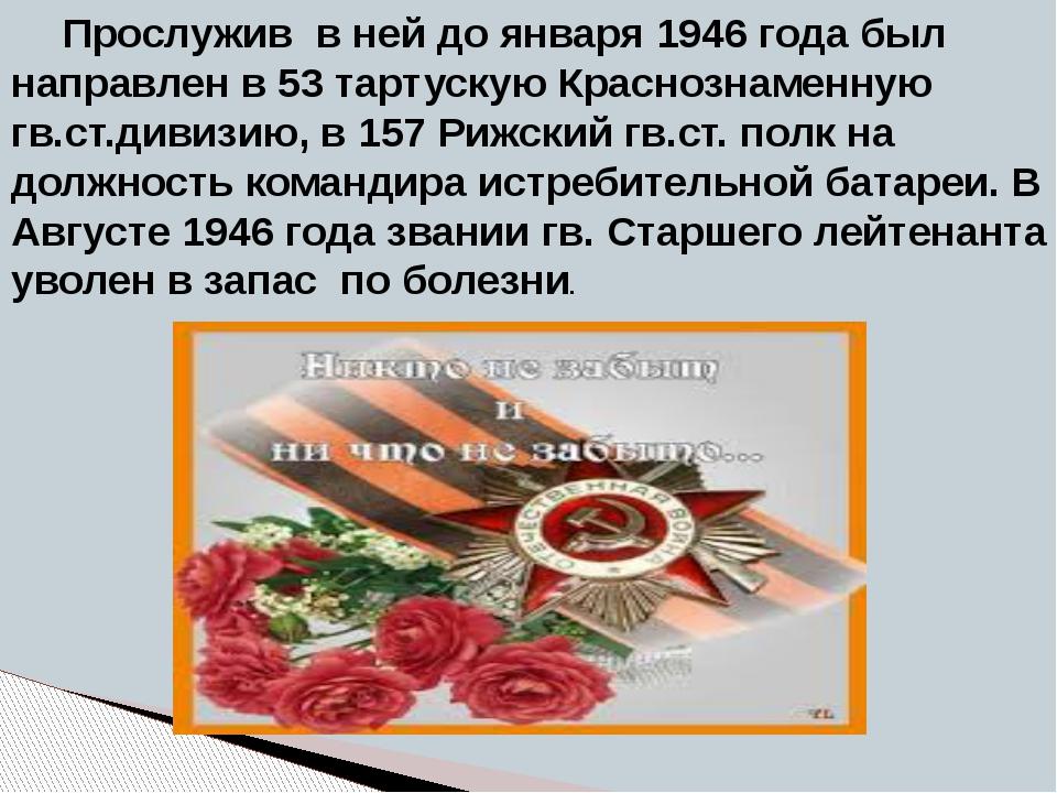 Прослужив в ней до января 1946 года был направлен в 53 тартускую Краснознамен...