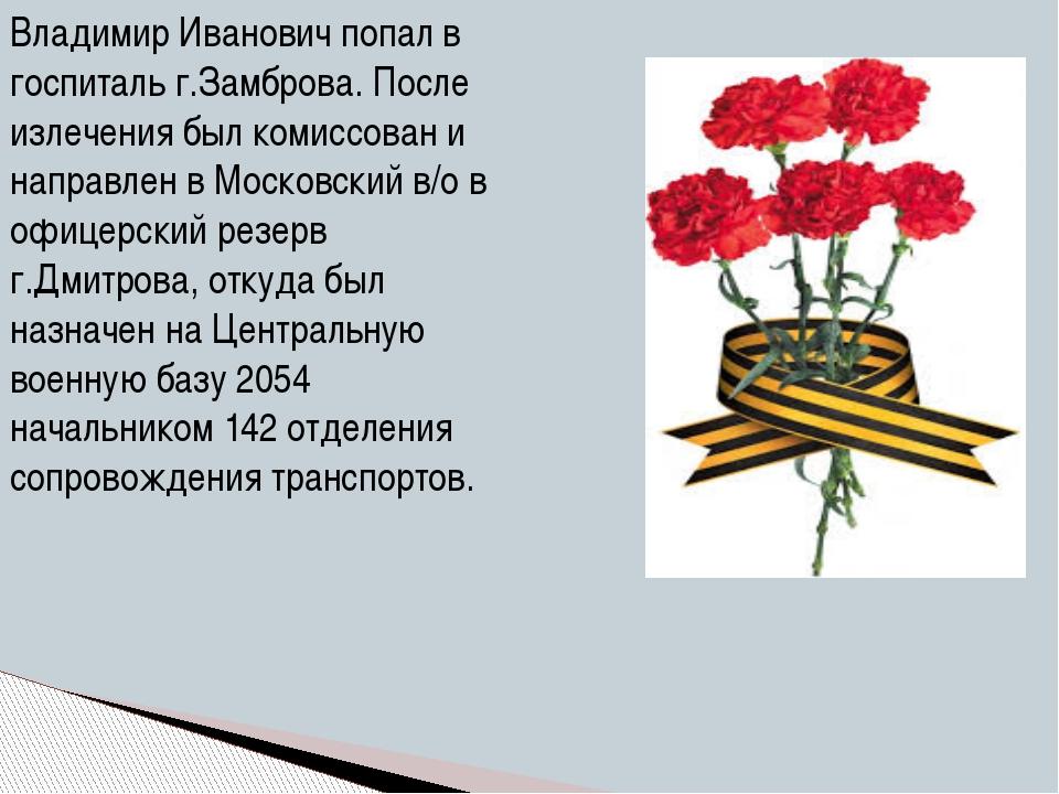 Владимир Иванович попал в госпиталь г.Замброва. После излечения был комиссова...