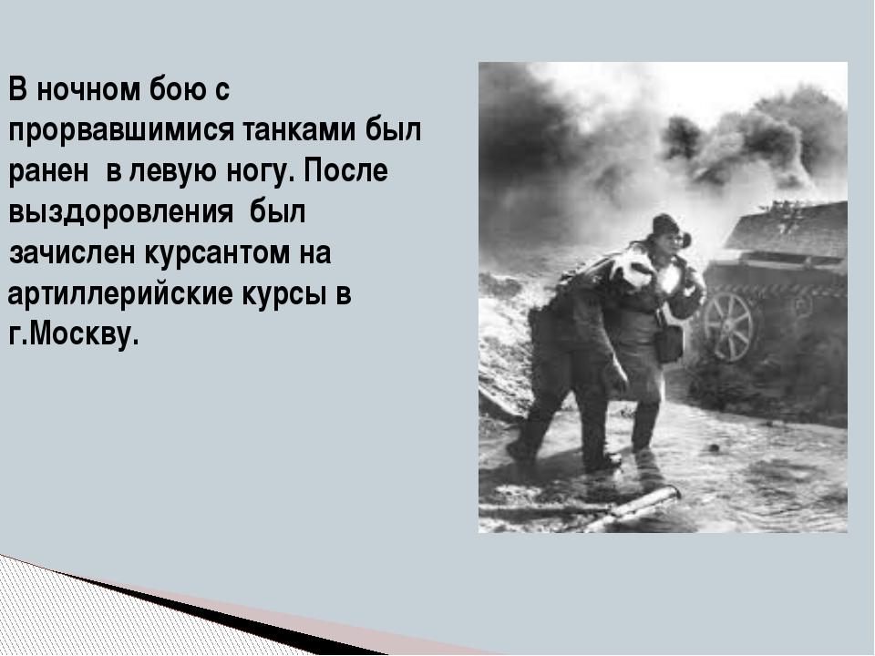 В ночном бою с прорвавшимися танками был ранен в левую ногу. После выздоровле...