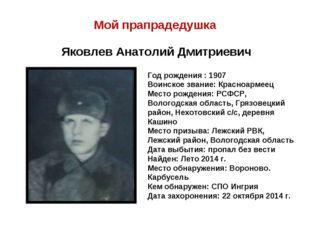 Мой прапрадедушка Яковлев Анатолий Дмитриевич Год рождения : 1907 Воинское зв