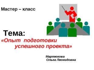Мастер – класс Тема: «Опыт подготовки успешного проекта» Мартюкова Ольга Лео