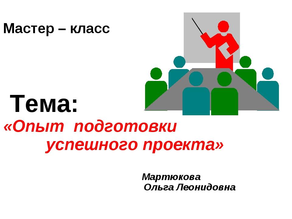 Мастер – класс Тема: «Опыт подготовки успешного проекта» Мартюкова Ольга Лео...