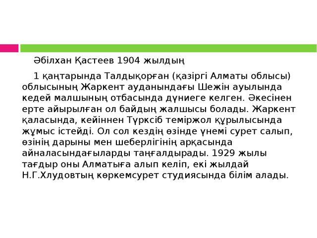Әбілхан Қастеев 1904 жылдың 1 қаңтарында Талдықорған (қазіргі Алматы обл...