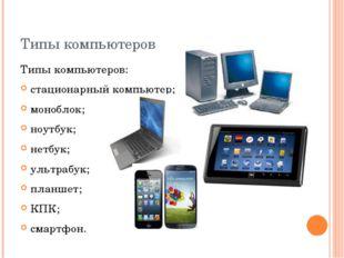 Типы компьютеров Типы компьютеров: стационарный компьютер; моноблок; ноутбук;