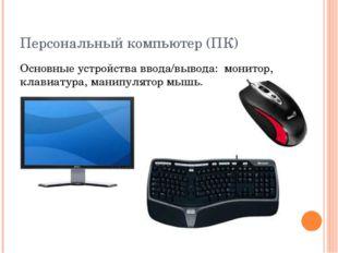 Персональный компьютер (ПК) Основные устройства ввода/вывода: монитор, клавиа