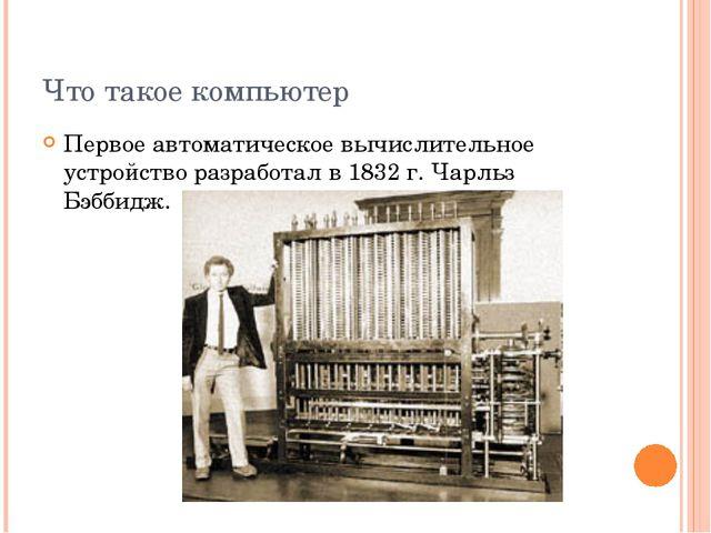 Что такое компьютер Первое автоматическое вычислительное устройство разработа...