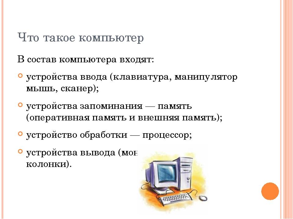 Что такое компьютер В состав компьютера входят: устройства ввода (клавиатура,...