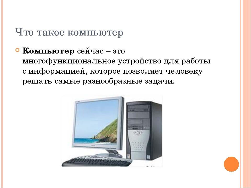 Что такое компьютер Компьютерсейчас – это многофункциональное устройство для...