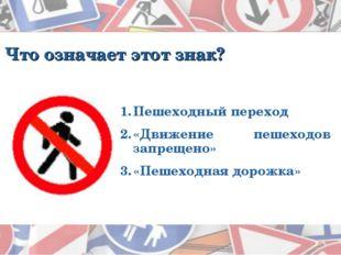Что означает этот знак? Пешеходный переход «Движение пешеходов запрещено» «Пе