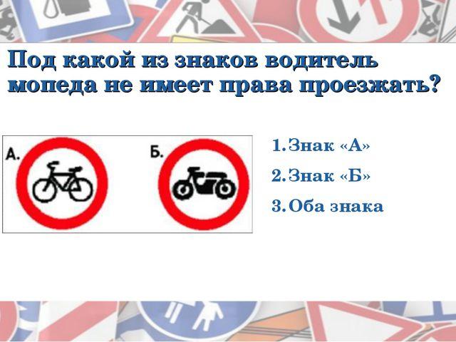 Под какой из знаков водитель мопеда не имеет права проезжать? Знак «А» Знак «...