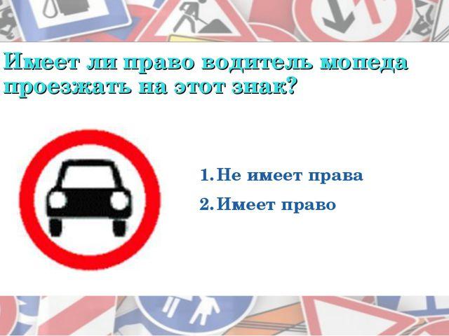 Имеет ли право водитель мопеда проезжать на этот знак? Не имеет права Имеет п...