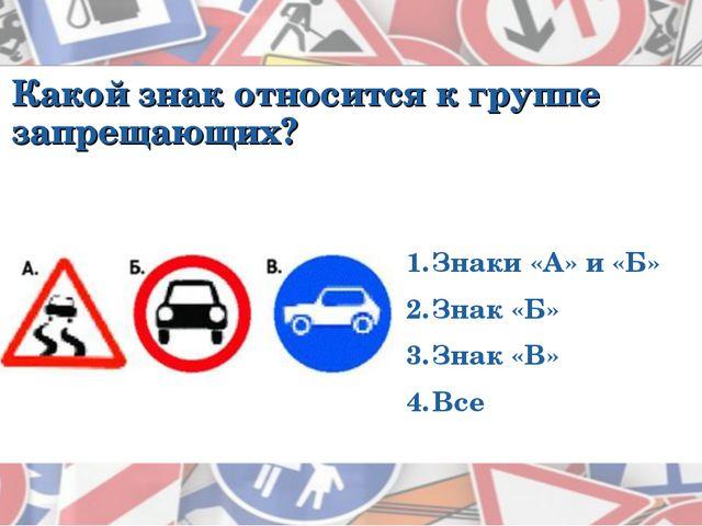Какой знак относится к группе запрещающих? Знаки «А» и «Б» Знак «Б» Знак «В»...