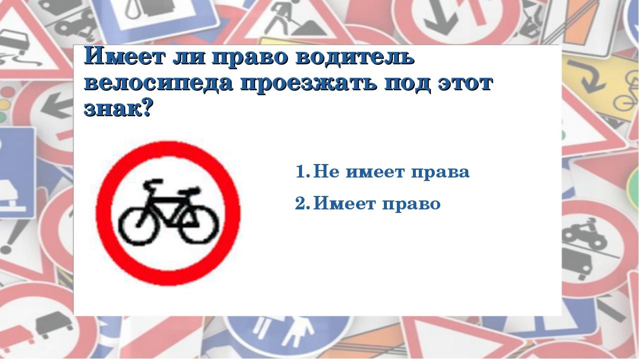 Имеет ли право водитель велосипеда проезжать под этот знак? Не имеет права Им...