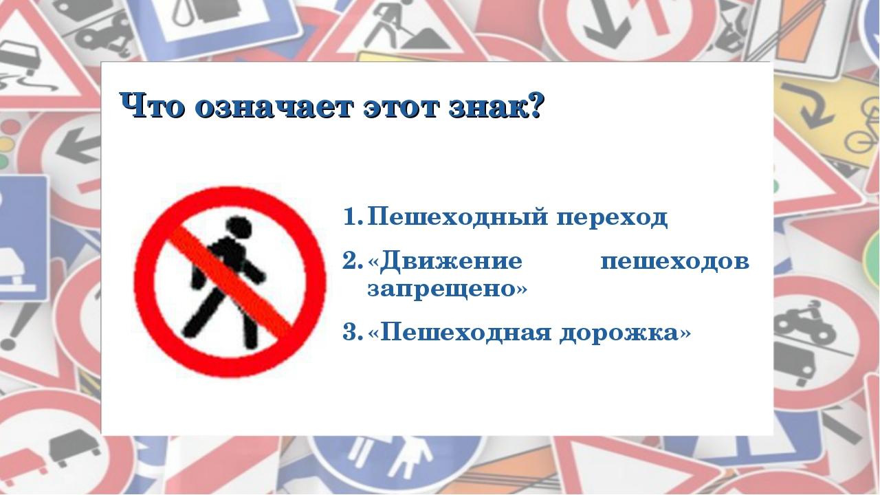 Что означает этот знак? Пешеходный переход «Движение пешеходов запрещено» «Пе...