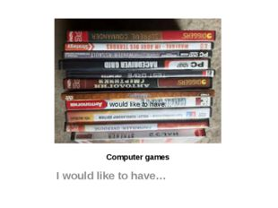 Computer games I would like to have… I would like to have…