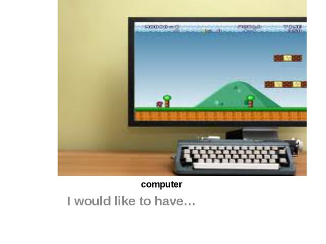 computer I would like to have…