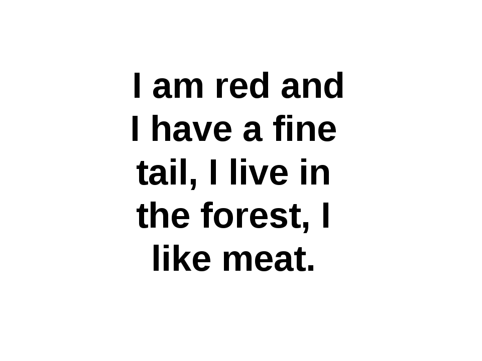 I am red and I have a fine tail, I live in the forest, I like meat.
