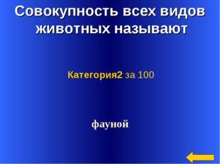 Совокупность всех видов животных называют фауной Категория2 за 100
