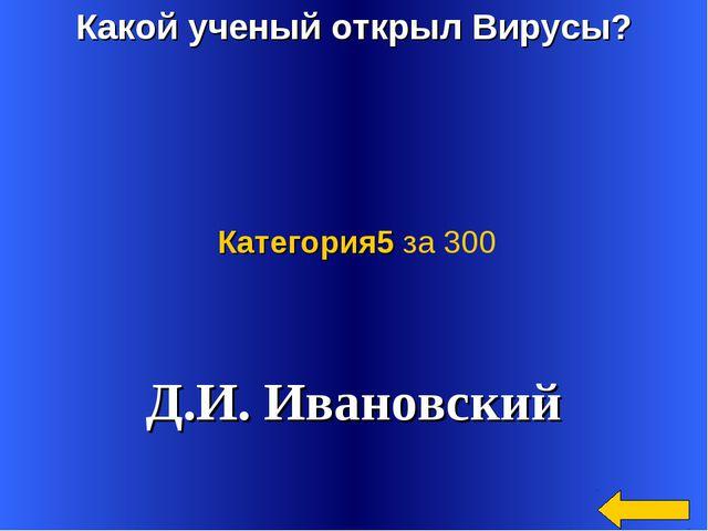 Какой ученый открыл Вирусы? Д.И. Ивановский Категория5 за 300