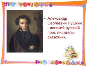 Александр Сергеевич Пушкин - великий русский поэт, писатель-сказочник. http: