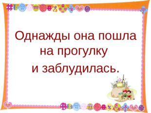 Однажды она пошла на прогулку и заблудилась. http://aida.ucoz.ru