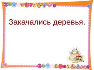 Закачались деревья. http://aida.ucoz.ru