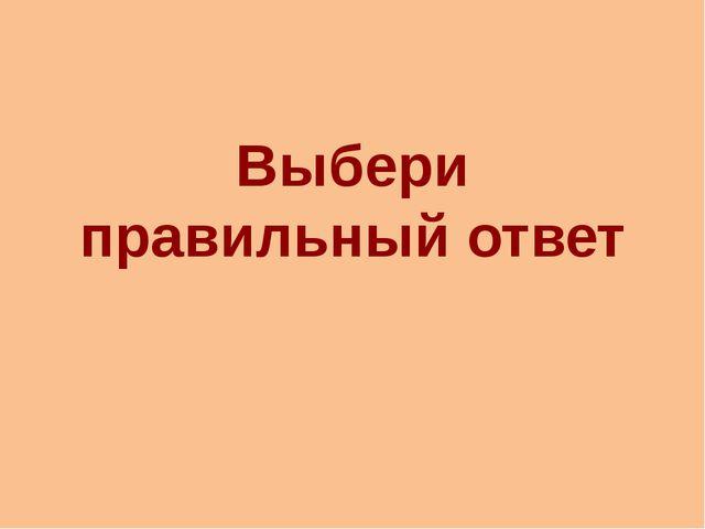 Выбери правильный ответ http://aida.ucoz.ru