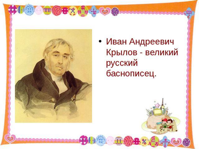 Иван Андреевич Крылов - великий русский баснописец. http://aida.ucoz.ru