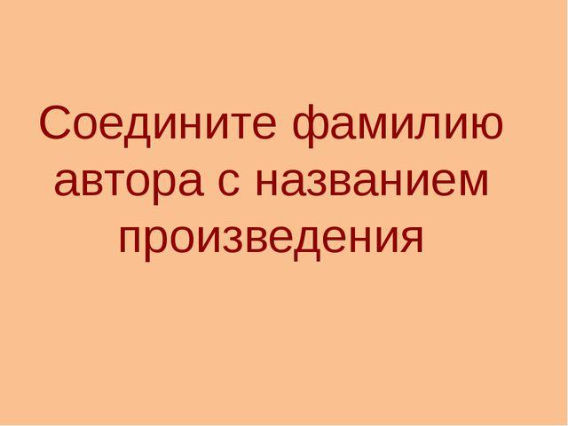 Соедините фамилию автора с названием произведения http://aida.ucoz.ru
