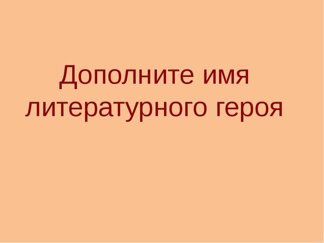 Дополните имя литературного героя http://aida.ucoz.ru
